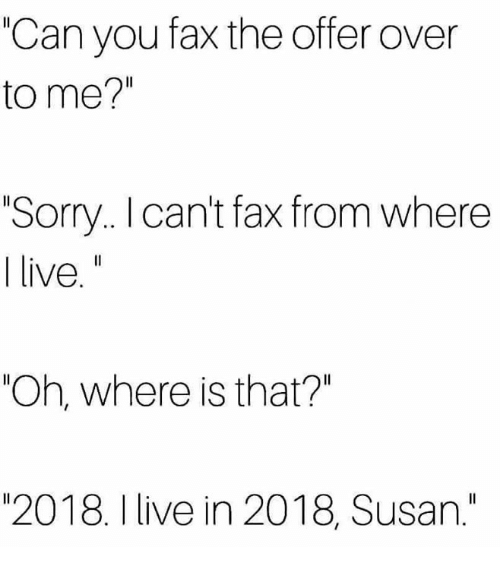 "Sorry, Live, and Humans of Tumblr: ""Can you fax the offer over  to me?""  Sorry.. I cant fax from where  live.""  ""Oh, where is that?""  ""2018. I live in 2018, Susan."