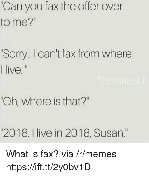 "Memes, Sorry, and Live: ""Can you fax the offer over  to me?""  Sorry. I can't fax from where  live  ""Oh, where is that?""  ""2018. I live in 2018, Susan."" What is fax? via /r/memes https://ift.tt/2y0bv1D"