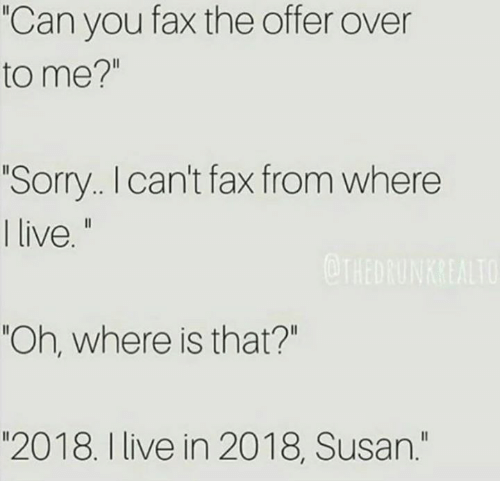 "Dank, Sorry, and Live: ""Can you fax the offer over  to me?""  Sorry.. I can't fax from where  I live.  ""Oh, where is that?""  ""2018. I live in 2018, Susan."""