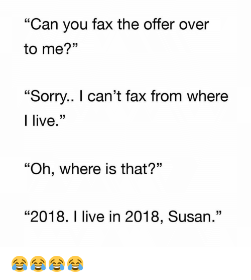 "Funny, Sorry, and Live: ""Can you fax the offer over  to me?""  ""Sorry.. I can't fax from where  I live.""  ""Oh, where is that?""  ""2018. I live in 2018, Susan."" 😂😂😂😂"