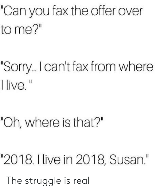 "Sorry, Struggle, and The Struggle Is Real: ""Can you fax the offer over  to me?""  Sorry.. I can't fax from where  ""Oh, where is that?""  ""2018. I live in 2018, Susan."" The struggle is real"
