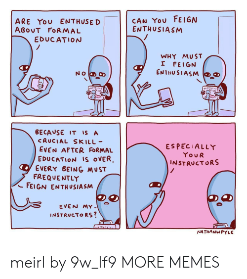 Dank, Memes, and Target: CAN YOU FEIGN  ENTHUSIASM  ARE YOU ENTHUSED  ABOUT FORMAL  EDUCATION  WHY MUST  I FEIGN  ENTHUSIASM  NO a  MARVCLOUS  6EING  MARVELOUS  6EING  BECAUSE IT IS A  CRUCIAL SKILL-  ESPECIALLY  EVEN AFTER FORMAL  EDUCATION Is OVER,  EVERY BEING MUST  FREQUENTLY  FEIGN ENTHUSIASM  YouR  INSTRUCTORS  /  EVEN MY  INSTRUCTORS?  ARVELo  NATHANWPYLE meirl by 9w_lf9 MORE MEMES