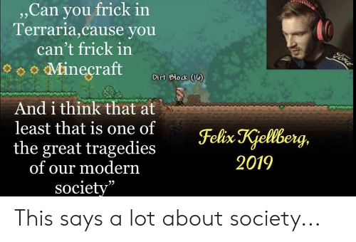 """Frick, Felix Kjellberg, and Terraria: , Can you frick in  Terraria,cause you  can't frick in  Fore  oMineçraft  Dirt Block (1)  And i think that at  least that is one of  the great tragedies  of our modern  society""""  Felix Kjellberg,  2019 This says a lot about society..."""