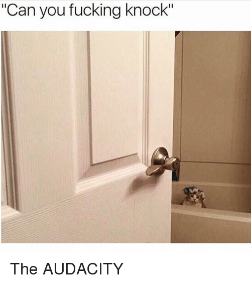 """Fucking, Audacity, and Girl Memes: """"Can you fucking knock"""" The AUDACITY"""