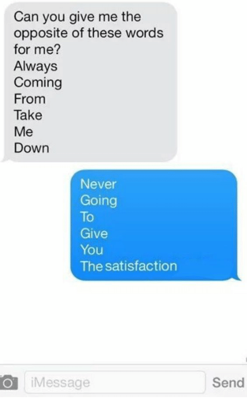 Never, Satisfaction, and Can: Can you give me the  opposite of these words  for me?  Always  Coming  From  Take  Me  Down  Never  Going  To  Give  You  The satisfaction  O iMessage  Send