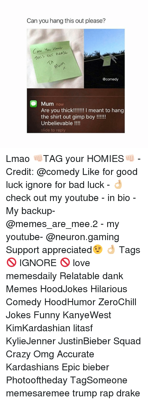 Bad, Crazy, and Dank: Can you hang this out please?  CAN You  @comedy  Mum now  Are you thick!!!!!!! I meant to hang  the shirt out gimp boy  Unbelievable  slide to reply Lmao 👊🏻TAG your HOMIES👊🏻 - Credit: @comedy Like for good luck ignore for bad luck - 👌🏼check out my youtube - in bio - My backup- @memes_are_mee.2 - my youtube- @neuron.gaming Support appreciated😉 👌🏼 Tags 🚫 IGNORE 🚫 love memesdaily Relatable dank Memes HoodJokes Hilarious Comedy HoodHumor ZeroChill Jokes Funny KanyeWest KimKardashian litasf KylieJenner JustinBieber Squad Crazy Omg Accurate Kardashians Epic bieber Photooftheday TagSomeone memesaremee trump rap drake