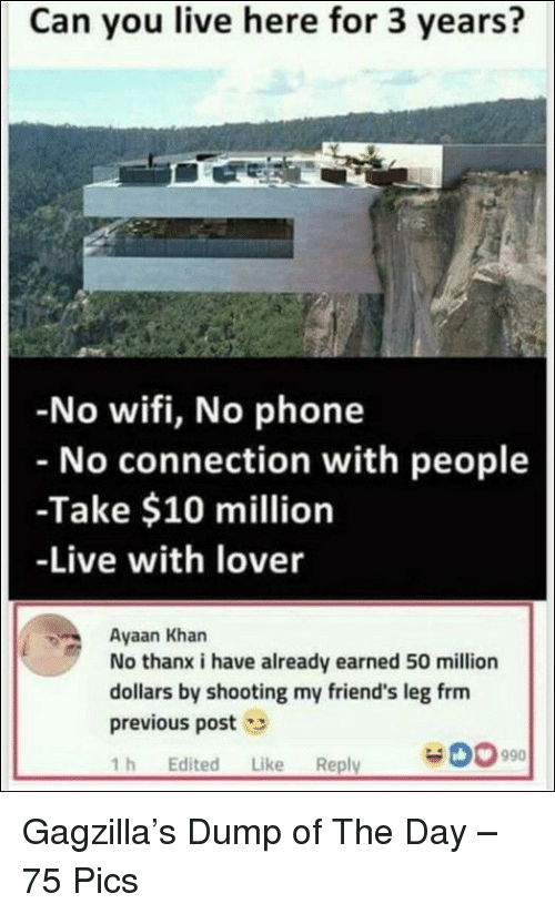 Friends, Phone, and Live: Can you live here for 3 years?  No wifi, No phone  No connection with people  -Take $10 million  -Live with lover  Ayaan Khan  No thanx i have already earned 50 million  dollars by shooting my friend's leg frm  previous post  1h Edited Like Reply  Gagzilla's Dump of The Day – 75 Pics