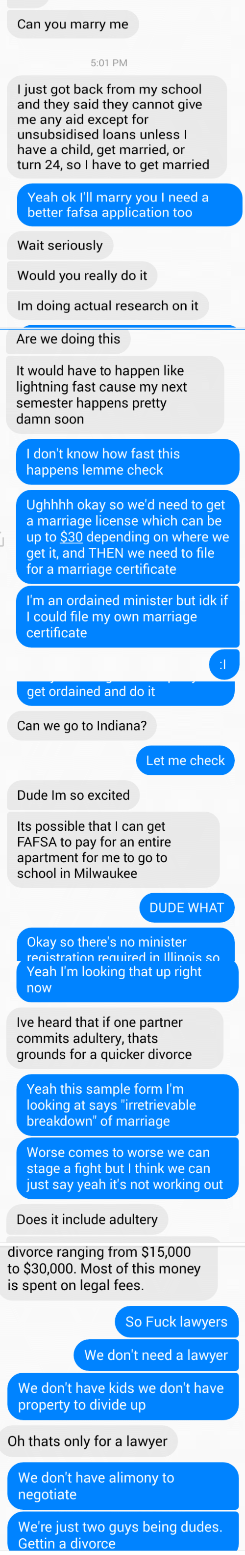 "Dude, Fafsa, and Lawyer: Can you marry me  5:01 PM  I just got back from my school  and they said they cannot give  me any aid except for  unsubsidised loans unless l  have a child, get married, or  turn 24, so I have to get married  Yeah ok I'll marry you I need a  better fafsa application too  Wait seriously  Would you really do it  Im doing actual research on it   Are we doing this  It would have to happen like  lightning fast cause my next  semester happens pretty  damn soon  I don't know how fast this  happens lemme check  Ughhhh okay so we'd need to get  a marriage license which can be  up to $30 depending on where we  get it, and THEN we need to file  for a marriage certificate  I'm an ordained minister but idk if  I could file my own marriage  certificate   get ordained and do it  Can we go to Indiana?  Let me check  Dude Im so excited  Its possible that I can get  FAFSA to pay for an entire  apartment for me to go to  school in Milwaukee  DUDE WHAT  Okay so there's no minister  registration required in lllinois so   Yeah I'm looking that up right  now  Ive heard that if one partner  commits adultery, thats  grounds for a quicker divorce  Yeah this sample form I'm  looking at says ""irretrievable  breakdown"" of marriage  Worse comes to worse we can  stage a fight but I think we can  just say yeah it's not working out  Does it include adultery   divorce ranging from $15,000  to $30,000. Most of this money  is spent on legal fees.  So Fuck lawyers  We don't need a lawyer  We don't have kids we don't have  property to divide up  Oh thats only for a lawyer  We don't have alimony to  negotiate  We're just two guys being dudes.  Gettin a divorce"