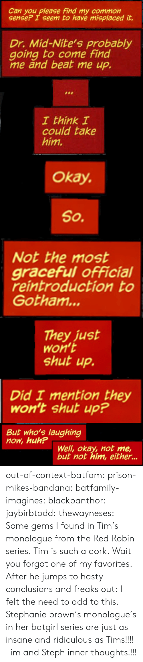 Huh, Shut Up, and Target: Can you please find my common  sense? I seem to have misplaced it.   Dr. Mid-Nite's probably  going to come find  me and beat me up.  I think I  could take  him.   Okay.  So.  Not the most  graceful official  reintroduction to  Gotham...   They just  Won't  shut up.  Did I mention they  Won't shut up?   But who's laughing  now, huh?  Well, okay, not me,  but not him, either... out-of-context-batfam: prison-mikes-bandana:   batfamily-imagines:  blackpanthor:  jaybirbtodd:  thewayneses:  Some gems I found in Tim's monologue from theRed Robin series. Tim is such a dork.  Wait you forgot one of my favorites. After he jumps to hasty conclusions and freaks out:    I felt the need to add to this.   Stephanie brown's monologue's in her batgirl series are just as insane and ridiculous as Tims!!!!     Tim and Steph inner thoughts!!!!