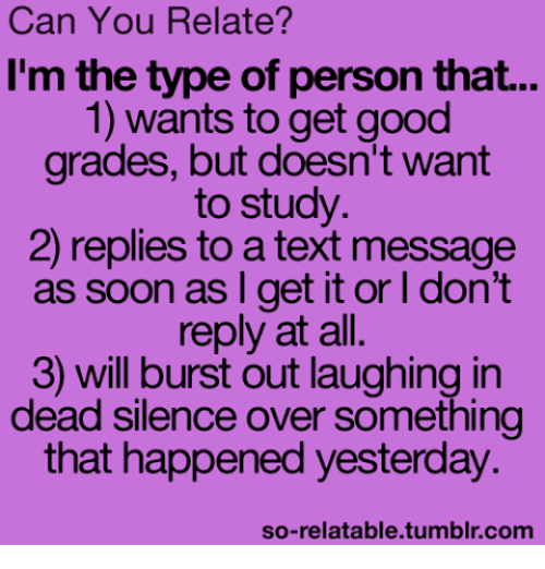 Funny, Soon..., and Texting: Can You Relate?  I'm the type of person that...  1) wants to get good  grades, but doesn't want  to study.  2) replies to a text message  as soon as I get it or l don't  reply at all  3) will burst out laughing in  dead silence over something  that happened yesterday  so-relatable tumblr com