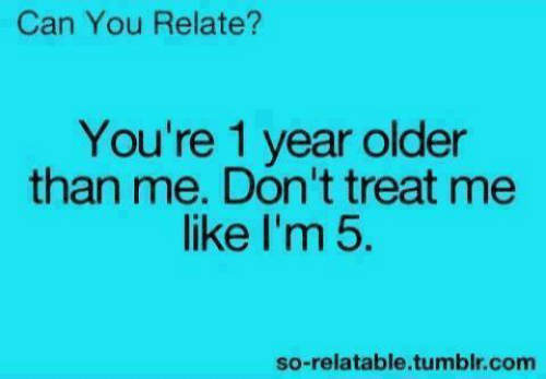 Funny, Tumblr, and Relatable: Can You Relate?  You're 1 year older  than me. Don't treat me  like I'm 5.  so-relatable.tumblr.com