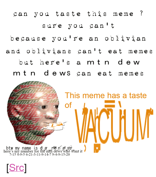 "Meme, Memes, and Reddit: can you taste this meme ?  sure you can't  because yoa're an oblivian  and oblivians can't eat memes  but here's a mt n d ew  mtndews can eat memes  This meme has a taste  of  btw my name is da r n'es's  here's my number for the mtn dews who Want it  7-15 4-9-5 6-21-3-11-9-14-7 9-4-9-15-20 <p>[<a href=""https://www.reddit.com/r/surrealmemes/comments/7mmnyh/can_you_taste_this_meme/"">Src</a>]</p>"