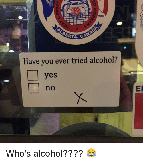 Memes, Alcohol, and Alcoholic: CANAD  Have you ever tried alcohol?  yes  EL Who's alcohol???? 😂