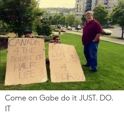 Just Do It, Canada, and Do It: CANADA  4 THE  L F  IS IT LEFT  HALF  LIFE3  DEAD Come on Gabe do it JUST. DO. IT