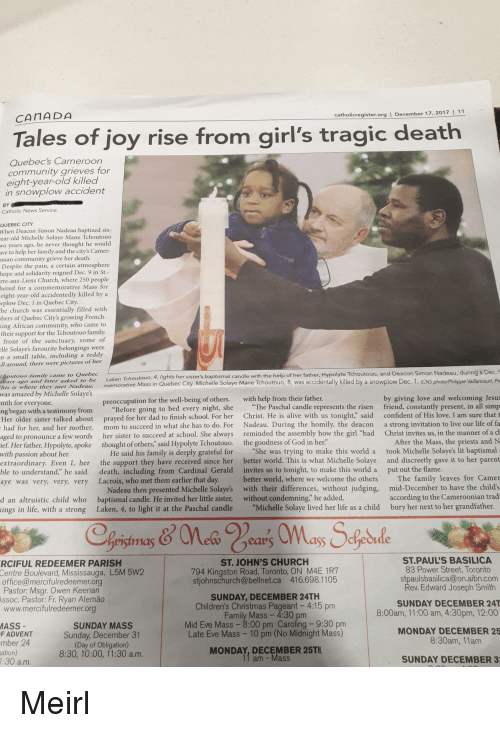 """Alive, Ass, and Christmas: CANADA  catholicregister.org  December 17, 2017  Tales of joy rise from girl's tragic death  Quebecs Cameroon  community grieves for  eight-year old killed  in snowplow accident  Catholic News Service  QUEBEC CITY  When Deacon Simon Nadeau baptized six  Mane Tchoutouo  ave to help her family and the city's Camer-  nian community grieve her death  Despite the pain, a certain atmosphere  in  rre-aux-Liens Church, where 250 people  d for a commemorative Mass for  en  wplow Dec. 1 in Quebec City  he church was essentially filled with  bers of Quebec City's growing French  ng African community, who came to  their support for the Tchoutouo family  e sanctuary, some of  e Solaye's favourite belongings were  a small table, including a teddy  n  around, the  Dec.  came to Quebec  hts her sisters baptismal candle with the help of her father, Hypolyte Tchoutouo, and Deacon Simon Nadeau, during a  s iwhere they met Nadeau, memorative Mass in Quebec City. Michelle Solaye Mane Tchoutouo, 8, was accidentally killed by a snowplow Dec. 1. (CNS photo/Philippe Vaillancourt, P  was amazed by Michelle Solaye's  mth for everyone  ng began with a testimony from  by giving love and welcoming Jesus  friend, constantly present, in all simp  preoccupation for the well-being of others. with help from their father.  """"Before going to bed every night, she  The Paschal candle represents the risen  Her older sister talked about prayed for her dad to finish school. For her Christ. He is alive with us tonight,"""" said confident of His love. I am sure that t  had for her, and her mother, mom to succeed in what she has to do. For Nadeau. During the homily, the deacon a strong invitation to live our life of fa  aged to pronounce a few words her sister to succeed at school. She always reminded the assembly how the girl """"had Christ invites us, in the manner of a c  ief. Her father, Hypolyte, spoke thought of others,"""" said Hypolyte Tchoutouo. the goodness of God in her.  After the """