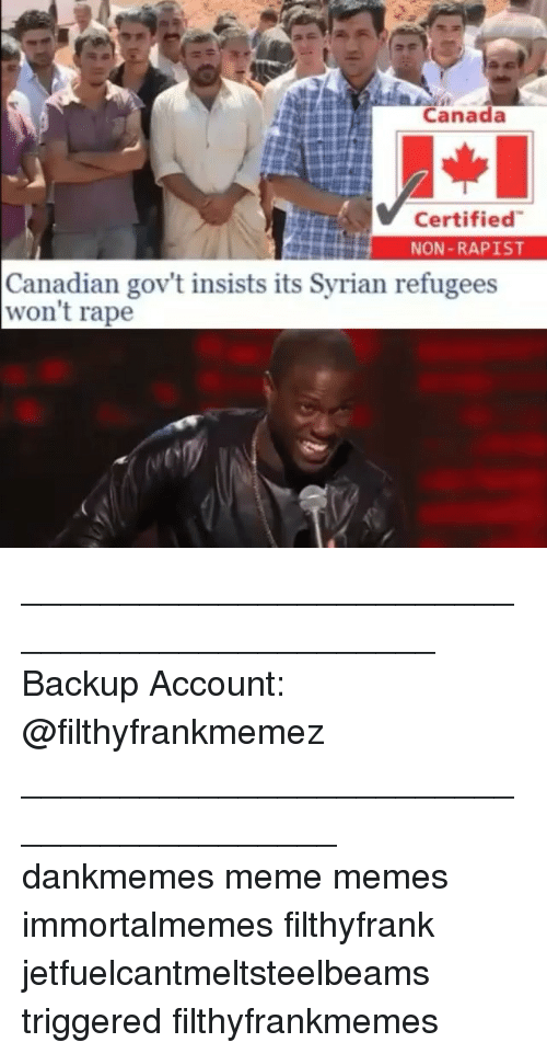 Meme, Memes, and Canada: Canada  Certified  NON-RAPIST  Canadian gov't insists its Syrian refugees  won't rape ______________________________________________ Backup Account: @filthyfrankmemez _________________________________________ dankmemes meme memes immortalmemes filthyfrank jetfuelcantmeltsteelbeams triggered filthyfrankmemes