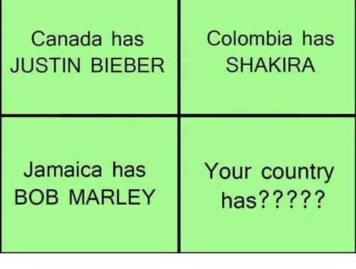 Bob Marley, Funny, and Justin Bieber: Canada has  JUSTIN BIEBER  Colombia has  SHAKIRA  Jamaica has Y  BOB MARLEY  Your country  has?????