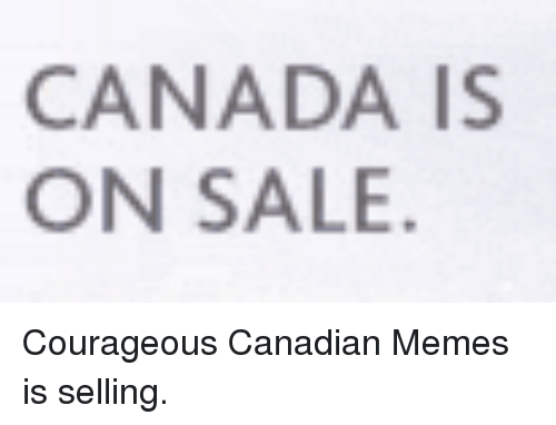 Meme, Memes, and Canada: CANADA IS  ON SALE Courageous Canadian Memes is selling.