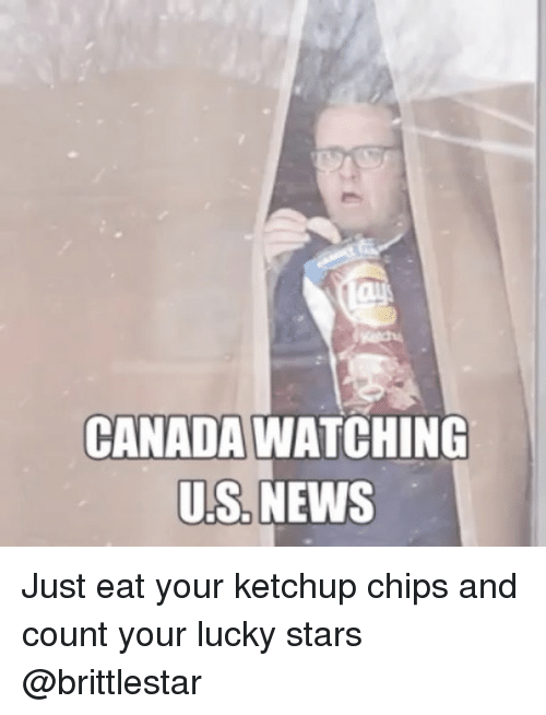 Memes, News, and Canada: CANADA WATCHING  US, NEWS Just eat your ketchup chips and count your lucky stars @brittlestar