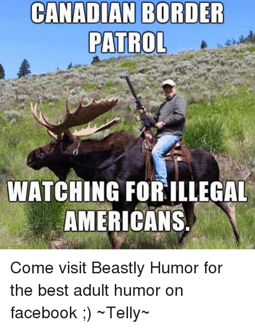 Memes, Beastly, and Canadian: CANADIAN BORDER  PATROL  WATCHING FORILLEGAL  AMERICANS Come visit Beastly Humor for the best adult humor on facebook ;)  ~Telly~