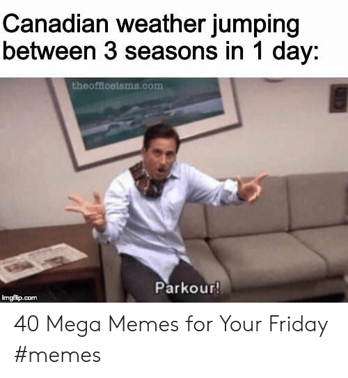 Friday, Memes, and Mega: Canadian weather jumping  between 3 seasons in 1 day:  theofficeisms.com  Parkour  imgfip.con 40 Mega Memes for Your Friday #memes