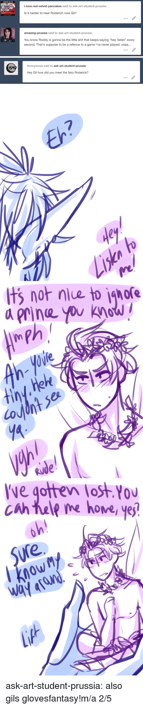 """Love, Target, and Tumblr: CANADIANS ARE LIKE  i-love-red-velvet-pancakes said to ask-art-student-prussia:  Is it harder to hear Roderich now Gil?  amazing-prussia said to ask-art-student-prussia:  You know Roddy is gonna be the little shit that keeps saying """"hey, listen"""" every  second. That's suppose to be a refence to a game i've never played, oops...   Anonymous said to ask-art-student-prussia:  Hey Gil how did you meet the fairy Roderick?   7  dey   t  gore  not niue to  a rine you khaw  0W   ve gotten lost You  0U  cah tale me hove yej  Sure  owM ask-art-student-prussia:  also gils glovesfantasy!m/a 2/5"""