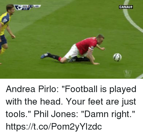 """Football, Head, and Soccer: CANAL Andrea Pirlo: """"Football is played with the head. Your feet are just tools.""""  Phil Jones: """"Damn right.""""  https://t.co/Pom2yYlzdc"""