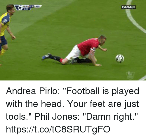 """Football, Head, and Soccer: CANAL Andrea Pirlo: """"Football is played with the head. Your feet are just tools.""""  Phil Jones: """"Damn right."""" https://t.co/tC8SRUTgFO"""