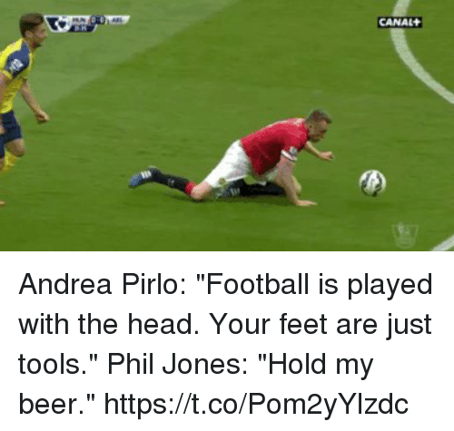 """Beer, Football, and Head: CANAL Andrea Pirlo: """"Football is played with the head. Your feet are just tools.""""   Phil Jones: """"Hold my beer."""" https://t.co/Pom2yYlzdc"""