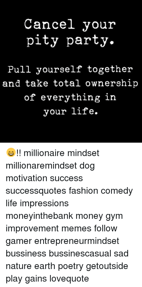Fashion, Gym, and Life: Cancel your  pity party.  Pull yourself together  and take total ownership  of everything in  your life. 😄!! millionaire mindset millionaremindset dog motivation success successquotes fashion comedy life impressions moneyinthebank money gym improvement memes follow gamer entrepreneurmindset bussiness bussinescasual sad nature earth poetry getoutside play gains lovequote