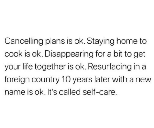 Life, Home, and 10 Years: Cancelling plans is ok. Staying home to  cook is ok. Disappearing for a bit to get  your life together is ok. Resurfacing in a  foreign country 10 years later with a new  name is ok. It's called self-care.