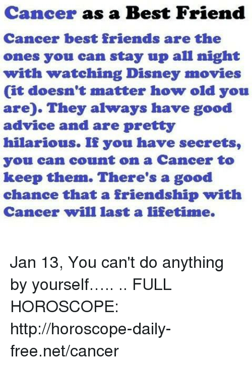 Advice, Best Friend, and Disney: Cancer as a Best Friend  Cancer best friends are the  ones you can stay up all night  with watching Disney movies  (it doesn't matter how old you  are). They always have good  advice and are prettyy  hilarious. If you have secrets,  you can count on a Cancer to  keep them. There's a good  chance that a friendship with  Cancer will last a lifetime. Jan 13, You can't do anything by yourself….. .. FULL HOROSCOPE: http://horoscope-daily-free.net/cancer