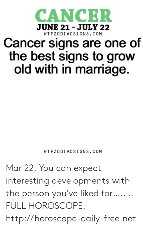 Marriage, Best, and Cancer: CANCER  JUNE 21 - JULY 22  WTFZODIACSIGNS. COM  Cancer signs are one of  the best signs to grow  old with in marriage  WTFZODIACSIGNS. COM Mar 22, You can expect interesting developments with the person you've liked for….. .. FULL HOROSCOPE: http://horoscope-daily-free.net