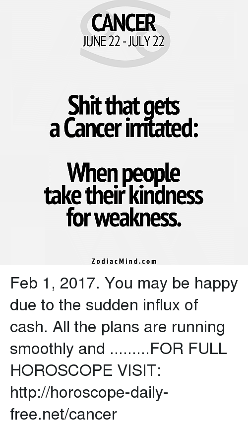 Shit, Cancer, and Free: CANCER  JUNE 22-JULY 22  Shit that gets  a Cancer imitated:  When people  take their kindness  for weakness.  Zodiac Min d.com Feb 1, 2017. You may be happy due to the sudden influx of cash. All the plans are running smoothly and .........FOR FULL HOROSCOPE VISIT: http://horoscope-daily-free.net/cancer