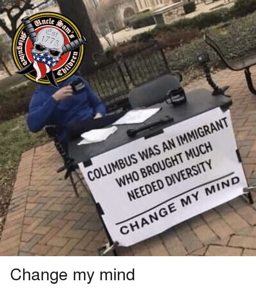 Memes, Change, and Diversity: CAncle  St  COLUMBUS WAS AN IMMIGRANT  WHO BROUGHT MUCH  NEEDED DIVERSITY  CHANGE MY MIND Change my mind