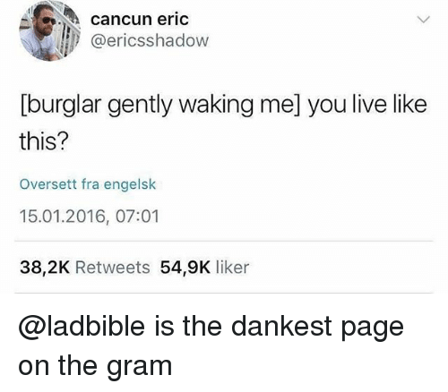 Cancun, Live, and Dank Memes: cancun eric  @ericsshadow  [burglar gently waking me] you live like  this?  Oversett fra engelsk  15.01.2016, 07:01  38,2K Retweets 54,9K liker @ladbible is the dankest page on the gram