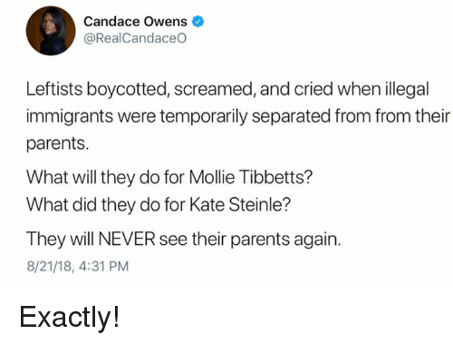 Memes, Parents, and Never: Candace Owens  @RealCandaceO  Leftists boycotted, screamed, and cried when illegal  immigrants were temporarily separated from from their  parents.  What will they do for Mollie Tibbetts?  What did they do for Kate Steinle?  They will NEVER see their parents again.  8/21/18, 4:31 PM Exactly!