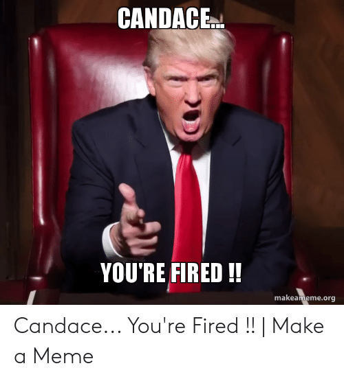 CANDACE YOU'RE FIRED!! Makeamemeorg Candace You're Fired