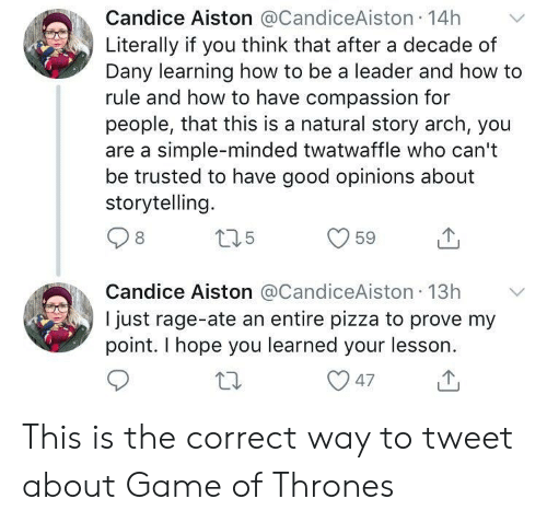 Game of Thrones, Pizza, and Game: Candice Aiston @CandiceAiston 14h  Literally if you think that after a decade of  Dany learning how to be a leader and how to  rule and how to have compassion for  people, that this is a natural story arch, you  are a simple-minded twatwaffle who can't  be trusted to have good opinions about  storytelling.  Candice Aiston @CandiceAiston 13h  I just rage-ate an entire pizza to prove my  point. I hope you learned your lesson This is the correct way to tweet about Game of Thrones