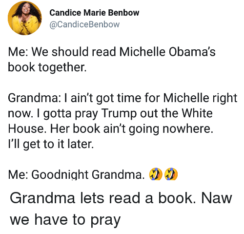 Grandma, White House, and Book: Candice Marie Benbow  @CandiceBenbow  Me: We should read Michelle Obama's  book together.  Grandma: I ain't got time for Michelle right  now. I gotta pray Trump out the White  House. Her book ain't going nowhere  I'll get to it later  Me: Goodnight Grandma, Grandma lets read a book. Naw we have to pray