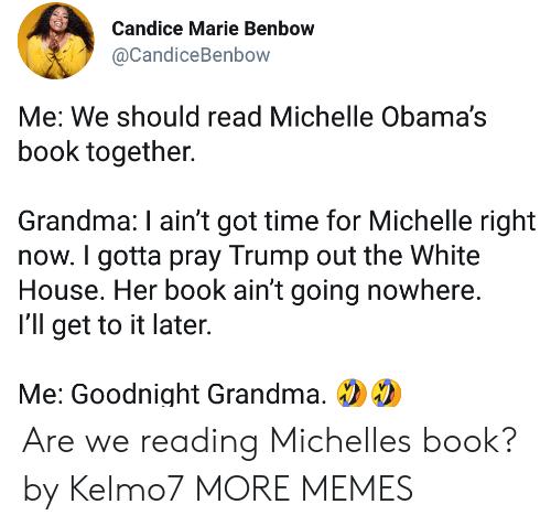 Dank, Grandma, and Memes: Candice Marie Benbow  @CandiceBenbow  Me: We should read Michelle Obama's  book together.  Grandma: I ain't got time for Michelle right  now. I gotta pray Trump out the White  House. Her book ain't going nowhere  I'll get to it later  Me: Goodnight Grandma, Are we reading Michelles book? by Kelmo7 MORE MEMES