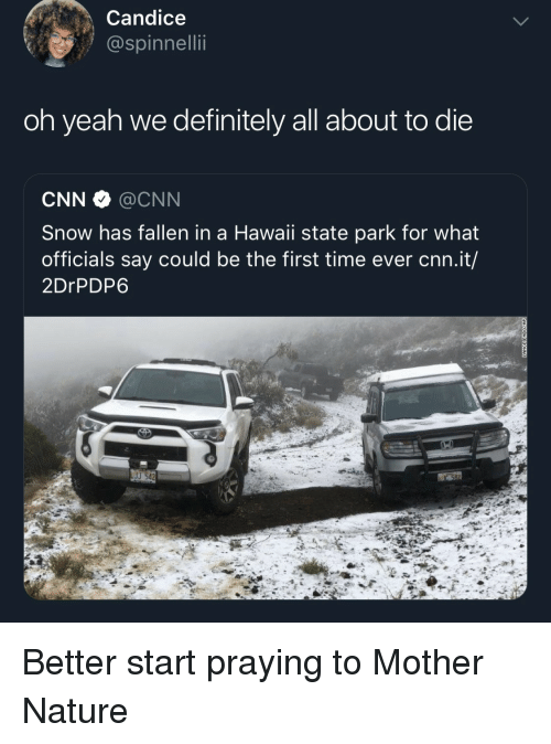 cnn.com, Definitely, and Yeah: Candice  @spinnellii  oh yeah we definitely all about to die  CNN @CNN  Snow has fallen in a Hawaii state park for what  officials say could be the first time ever cnn.it/  2DrPDP6  J 542 Better start praying to Mother Nature