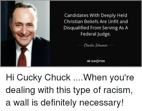 Definitely, Racism, and Quotes: Candidates With Deeply Held  Christian Beliefs Are Unfit and  Disqualified From Serving As A  Federal Judge.  Charles Schumer  AZ QUOTES