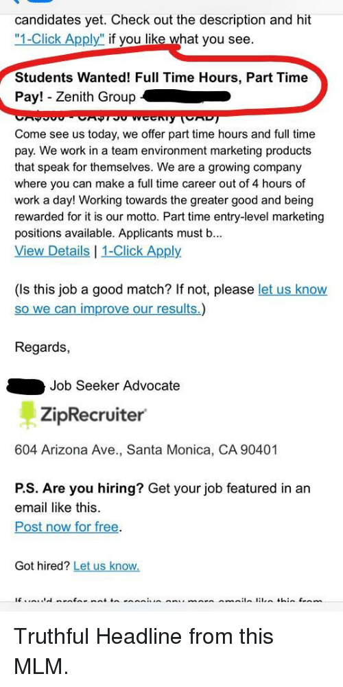 """Click, Work, and Arizona: candidates yet. Check out the description and hit  """"1-Click Apply"""" if you like what you see  Students Wanted! Full Time Hours, Part Time  Pay! - Zenith Group  Come see us today, we offer part time hours and full time  pay. We work in a team environment marketing products  that speak for themselves. We are a growing company  where you can make a full time career out of 4 hours of  work a day! Working towards the greater good and being  rewarded for it is our motto. Part time entry-level marketing  positions available. Applicants must b...  View Details 