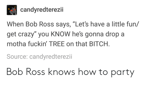 """Bitch, Crazy, and Party: candyredterezii  When Bob Ross says, """"Let's have a little fun/  get crazy"""" you KNOW he's gonna drop a  motha fuckin' TREE on that BITCH  Source: candyredterezii Bob Ross knows how to party"""