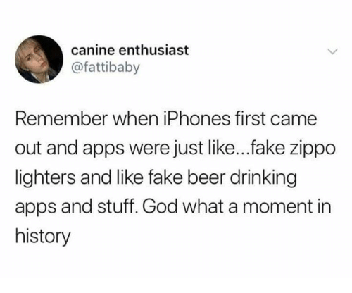 Beer, Dank, and Drinking: canine enthusiast  @fattibaby  Remember when iPhones first came  out and apps were just like... fake zippo  lighters and like fake beer drinking  apps and stuff. God what a moment in  history