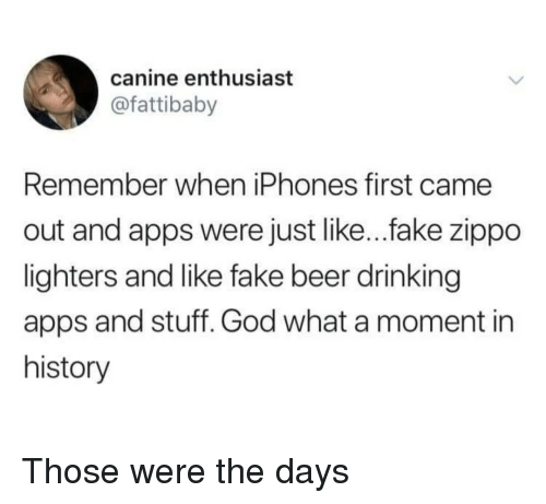 Beer, Drinking, and Fake: canine enthusiast  @fattibaby  Remember when iPhones first came  out and apps were just like...fake zippo  lighters and like fake beer drinking  apps and stuff. God what a moment in  history Those were the days