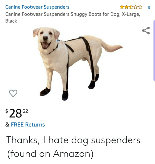 Amazon, Black, and Boots: Canine Footwear Suspenders  8  Canine Footwear Suspenders Snuggy Boots for Dog, X-Large,  Black  2862  & FREE Returns Thanks, I hate dog suspenders (found on Amazon)