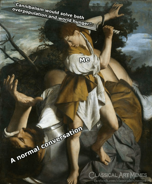 "Facebook, Memes, and facebook.com: Cannibalism would solve both  overpopulation and world hunger""  Me  A normal conversation  CLASSICAL ART MEMES  facebook.com/classicalartmem"