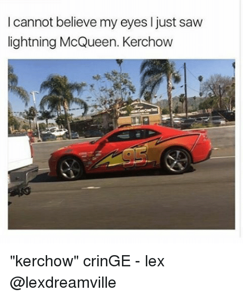 """Memes, 🤖, and Just-Saw: cannot believe my eyes l just saw  lightning McQueen. Kerchow """"kerchow"""" crinGE - lex @lexdreamville"""